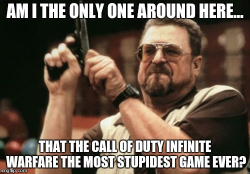 Am I The Only One Around Here Meme | AM I THE ONLY ONE AROUND HERE... THAT THE CALL OF DUTY INFINITE WARFARE THE MOST STUPIDEST GAME EVER? | image tagged in memes,am i the only one around here | made w/ Imgflip meme maker