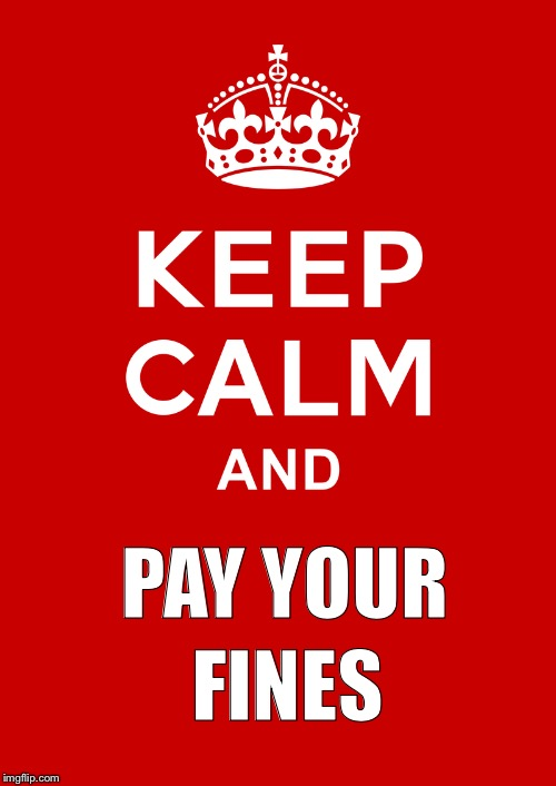 PAY YOUR FINES | image tagged in keep calm base | made w/ Imgflip meme maker