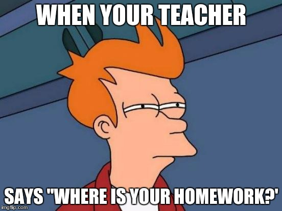 "Futurama Fry Meme | WHEN YOUR TEACHER SAYS ""WHERE IS YOUR HOMEWORK?' 