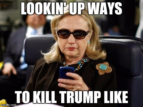 Hillary Clinton Cellphone Meme | LOOKIN' UP WAYS TO KILL TRUMP LIKE | image tagged in memes,hillary clinton cellphone | made w/ Imgflip meme maker