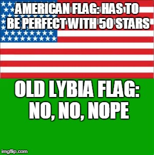 Old Glory vs. Old Greeny | AMERICAN FLAG: HAS TO BE PERFECT WITH 50 STARS OLD LYBIA FLAG: NO, NO, NOPE | image tagged in lybia,america,memes,funny,flags,flag week | made w/ Imgflip meme maker
