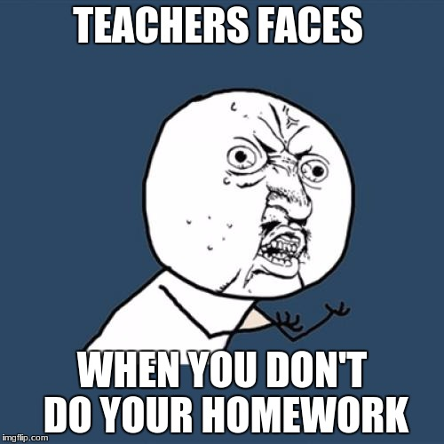 Y U No Meme | TEACHERS FACES WHEN YOU DON'T DO YOUR HOMEWORK | image tagged in memes,y u no | made w/ Imgflip meme maker