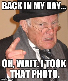 Back In My Day Meme | BACK IN MY DAY... OH, WAIT. I TOOK THAT PHOTO. | image tagged in memes,back in my day | made w/ Imgflip meme maker