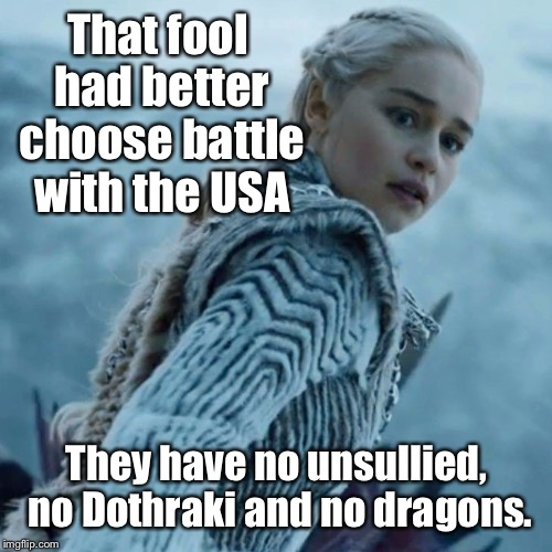 That fool had better choose battle with the USA They have no unsullied, no Dothraki and no dragons. | made w/ Imgflip meme maker