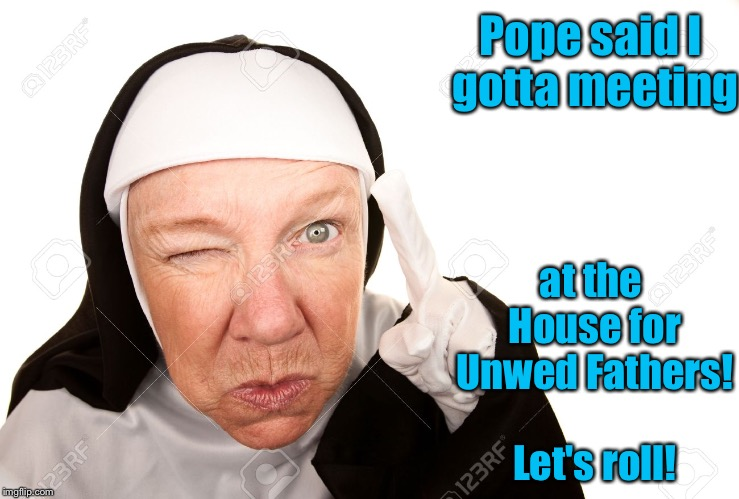 Wait for it - it will come to you. | Pope said I gotta meeting at the House for Unwed Fathers!  Let's roll! | image tagged in memes,nun,unwed fathers,meeting,monestary | made w/ Imgflip meme maker