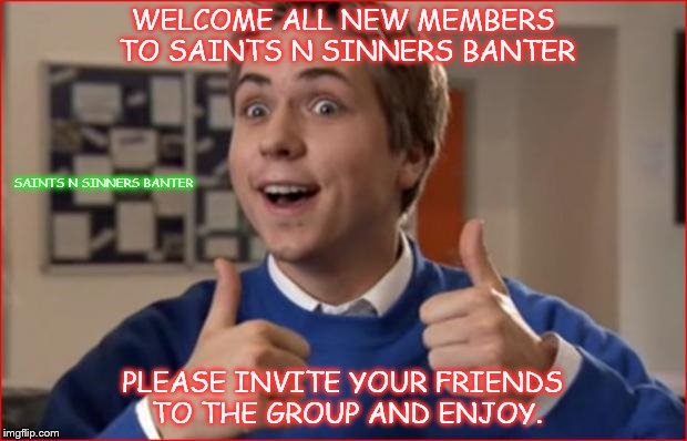 WELCOME ALL NEW MEMBERS TO SAINTS N SINNERS BANTER PLEASE INVITE YOUR FRIENDS TO THE GROUP AND ENJOY. SAINTS N SINNERS BANTER | image tagged in friends | made w/ Imgflip meme maker