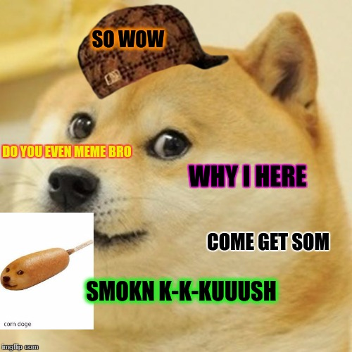 Doge Meme | SO WOW DO YOU EVEN MEME BRO WHY I HERE SMOKN K-K-KUUUSH COME GET SOM | image tagged in memes,doge,scumbag | made w/ Imgflip meme maker