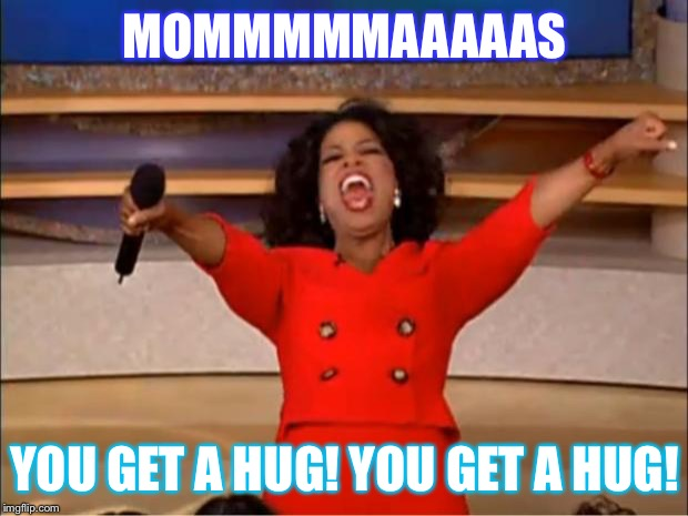 Oprah You Get A Meme | MOMMMMMAAAAAS YOU GET A HUG! YOU GET A HUG! | image tagged in memes,oprah you get a | made w/ Imgflip meme maker
