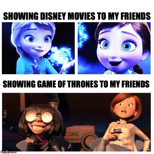 My Netflix and Chill | SHOWING DISNEY MOVIES TO MY FRIENDS SHOWING GAME OF THRONES TO MY FRIENDS | image tagged in game of thrones | made w/ Imgflip meme maker
