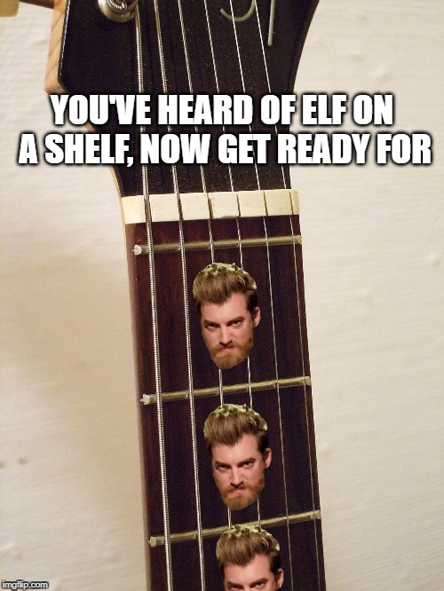 Rhetts on Frets | YOU'VE HEARD OF ELF ON A SHELF, NOW GET READY FOR | image tagged in rhett and link | made w/ Imgflip meme maker