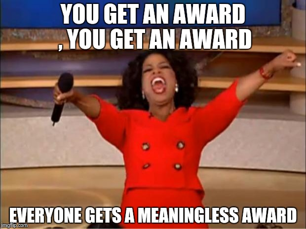 This is getting embarrassing | YOU GET AN AWARD , YOU GET AN AWARD EVERYONE GETS A MEANINGLESS AWARD | image tagged in memes,oprah you get a,award,participation trophy,libtards | made w/ Imgflip meme maker