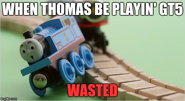 WHEN THOMAS BE PLAYIN' GT5 WASTED | image tagged in thomas the train | made w/ Imgflip meme maker