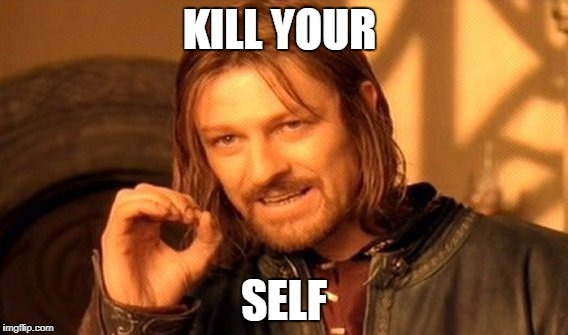 One Does Not Simply Meme | KILL YOUR SELF | image tagged in memes,one does not simply | made w/ Imgflip meme maker