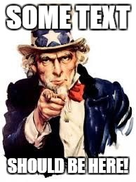 usa needs you | SOME TEXT SHOULD BE HERE! | image tagged in usa needs you | made w/ Imgflip meme maker