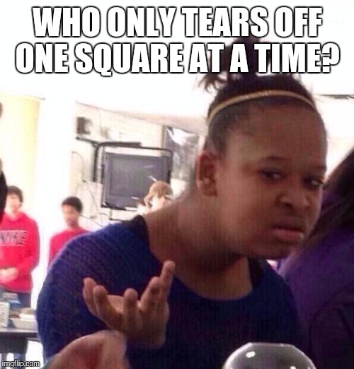 Black Girl Wat Meme | WHO ONLY TEARS OFF ONE SQUARE AT A TIME? | image tagged in memes,black girl wat | made w/ Imgflip meme maker