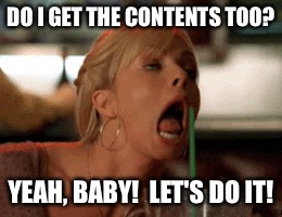 DO I GET THE CONTENTS TOO? YEAH, BABY!  LET'S DO IT! | made w/ Imgflip meme maker