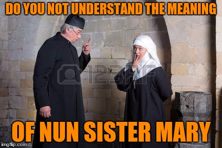 DO YOU NOT UNDERSTAND THE MEANING OF NUN SISTER MARY | made w/ Imgflip meme maker