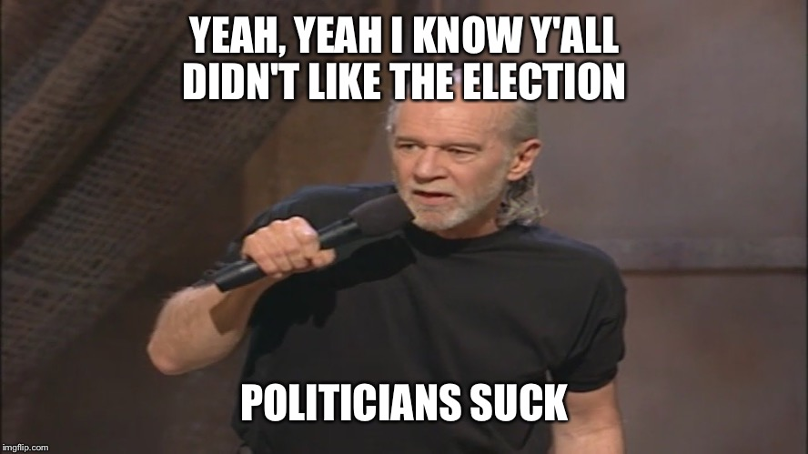 George Carlin politicians suck |  YEAH, YEAH I KNOW Y'ALL DIDN'T LIKE THE ELECTION; POLITICIANS SUCK | image tagged in george carlin politicians suck | made w/ Imgflip meme maker