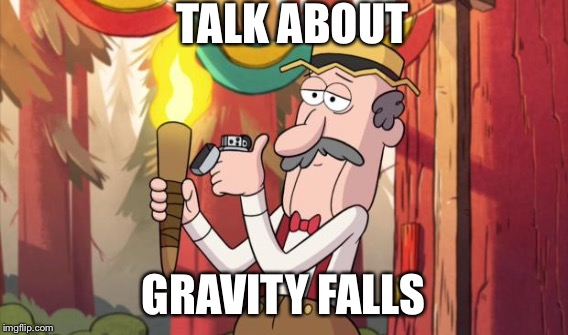 TALK ABOUT GRAVITY FALLS | made w/ Imgflip meme maker