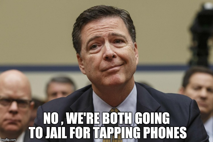 NO , WE'RE BOTH GOING TO JAIL FOR TAPPING PHONES | image tagged in phoney comey | made w/ Imgflip meme maker
