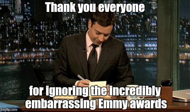 Sometimes you know what's going to happen | Thank you everyone for ignoring the incredibly embarrassing Emmy awards | image tagged in thank you notes jimmy fallon,celebs,libtards,arrogant rich man,trump,haters | made w/ Imgflip meme maker