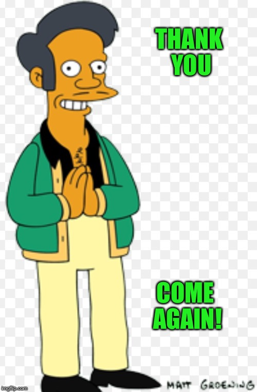 Apu | THANK YOU COME AGAIN! | image tagged in apu | made w/ Imgflip meme maker