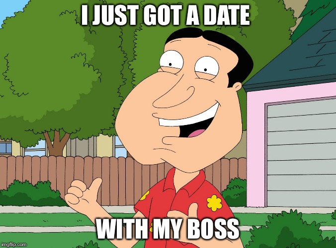 Quagmire Family Guy | I JUST GOT A DATE WITH MY BOSS | image tagged in quagmire family guy | made w/ Imgflip meme maker