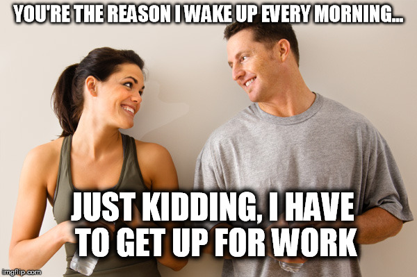 The reason I wake up | YOU'RE THE REASON I WAKE UP EVERY MORNING... JUST KIDDING, I HAVE TO GET UP FOR WORK | image tagged in man and woman,love,just kidding,work,relationships | made w/ Imgflip meme maker