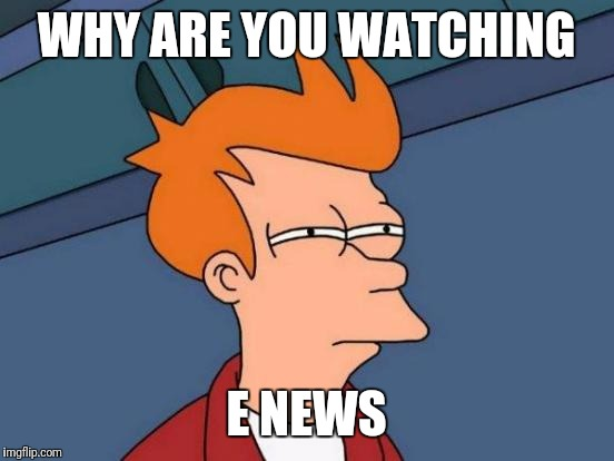 Futurama Fry Meme | WHY ARE YOU WATCHING E NEWS | image tagged in memes,futurama fry | made w/ Imgflip meme maker