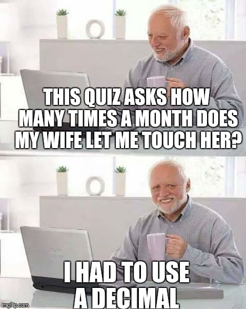 Hide the Pain Harold Meme | THIS QUIZ ASKS HOW MANY TIMES A MONTH DOES MY WIFE LET ME TOUCH HER? I HAD TO USE A DECIMAL | image tagged in memes,hide the pain harold | made w/ Imgflip meme maker