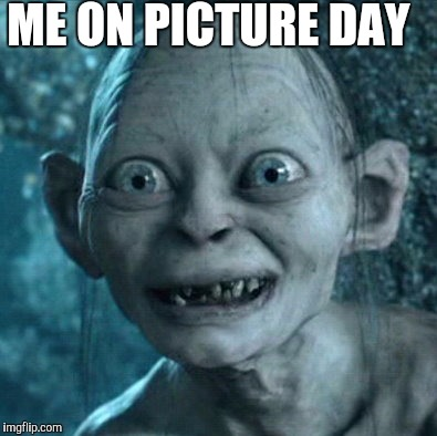 Gollum Meme | ME ON PICTURE DAY | image tagged in memes,gollum | made w/ Imgflip meme maker