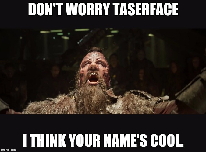 Taserface | DON'T WORRY TASERFACE I THINK YOUR NAME'S COOL. | image tagged in taserface | made w/ Imgflip meme maker