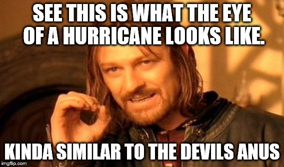 one simply does not insult a hurricane | SEE THIS IS WHAT THE EYE OF A HURRICANE LOOKS LIKE. KINDA SIMILAR TO THE DEVILS ANUS | image tagged in memes,one does not simply,hurricane irma | made w/ Imgflip meme maker