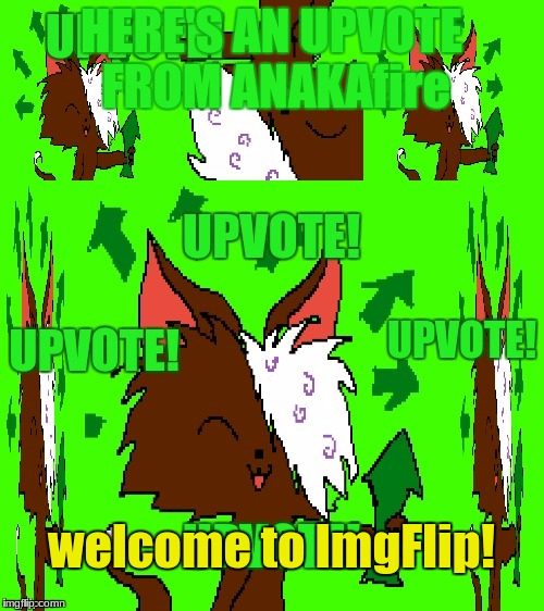 HERE'S AN UPVOTE FROM ANAKAfire welcome to ImgFlip! | made w/ Imgflip meme maker
