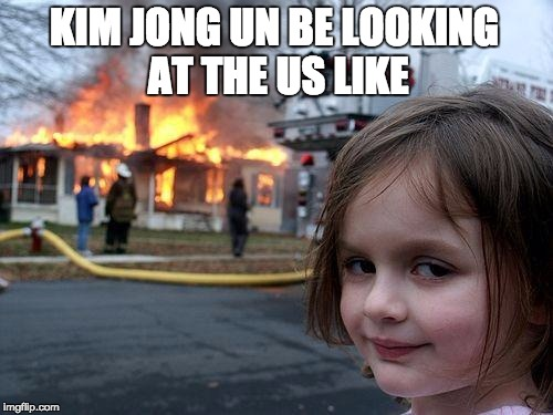Disaster Girl Meme | KIM JONG UN BE LOOKING AT THE US LIKE | image tagged in memes,disaster girl | made w/ Imgflip meme maker