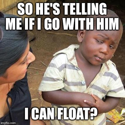 Third World Skeptical Kid Meme | SO HE'S TELLING ME IF I GO WITH HIM I CAN FLOAT? | image tagged in memes,third world skeptical kid | made w/ Imgflip meme maker