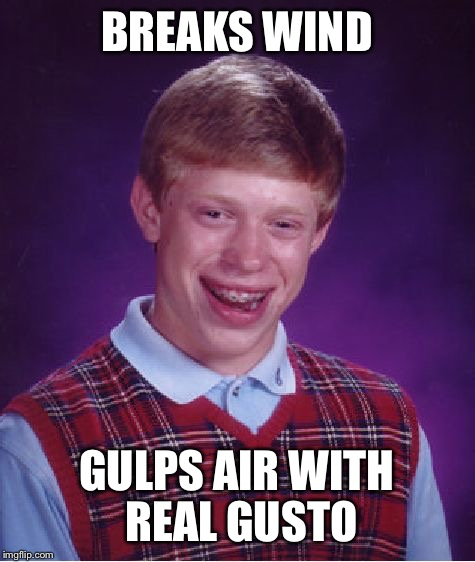 Bad Luck Brian Meme | BREAKS WIND GULPS AIR WITH REAL GUSTO | image tagged in memes,bad luck brian | made w/ Imgflip meme maker