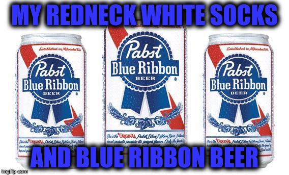 MY REDNECK WHITE SOCKS AND BLUE RIBBON BEER | made w/ Imgflip meme maker