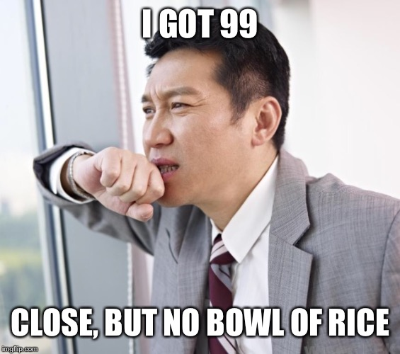 I GOT 99 CLOSE, BUT NO BOWL OF RICE | image tagged in worried asian guy | made w/ Imgflip meme maker
