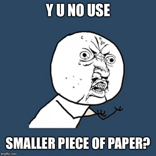 Y U No Meme | Y U NO USE SMALLER PIECE OF PAPER? | image tagged in memes,y u no | made w/ Imgflip meme maker