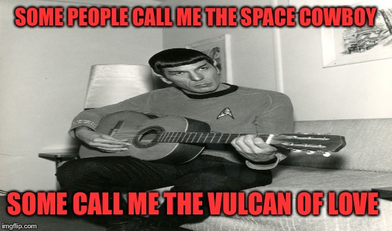Some People Call Me Maurice... | SOME PEOPLE CALL ME THE SPACE COWBOY SOME CALL ME THE VULCAN OF LOVE | image tagged in lynch1979,spock,spock with guitar,memes,lol | made w/ Imgflip meme maker