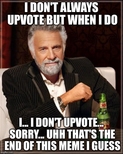 The Most Interesting Man In The World Meme | I DON'T ALWAYS UPVOTE BUT WHEN I DO I... I DON'T UPVOTE... SORRY... UHH THAT'S THE END OF THIS MEME I GUESS | image tagged in memes,the most interesting man in the world | made w/ Imgflip meme maker