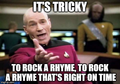 Picard sings Run DMC | IT'S TRICKY TO ROCK A RHYME, TO ROCK A RHYME THAT'S RIGHT ON TIME | image tagged in memes,run dmc,tricky | made w/ Imgflip meme maker