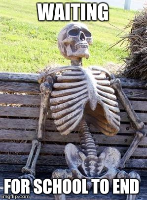 Waiting Skeleton Meme | WAITING FOR SCHOOL TO END | image tagged in memes,waiting skeleton | made w/ Imgflip meme maker