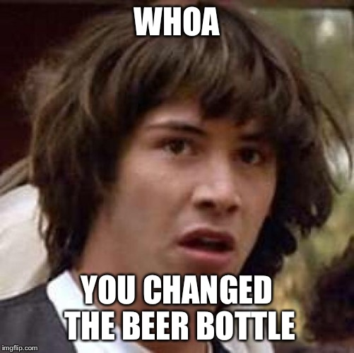 Conspiracy Keanu Meme | WHOA YOU CHANGED THE BEER BOTTLE | image tagged in memes,conspiracy keanu | made w/ Imgflip meme maker