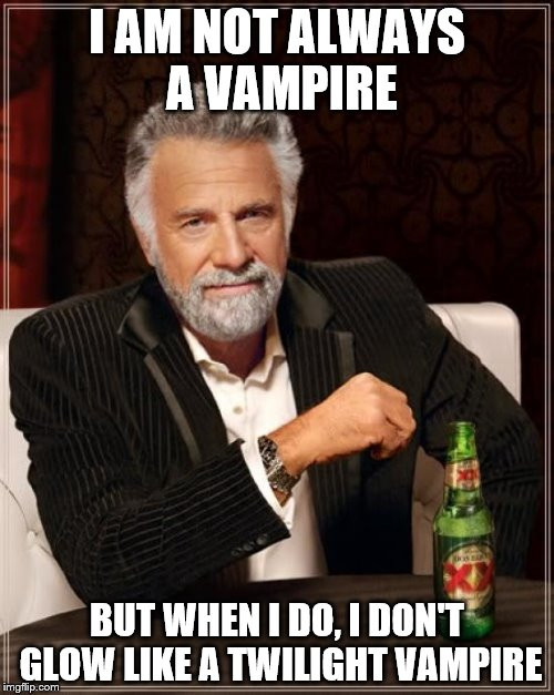 The Most Interesting Man In The World Meme | I AM NOT ALWAYS A VAMPIRE BUT WHEN I DO, I DON'T GLOW LIKE A TWILIGHT VAMPIRE | image tagged in memes,the most interesting man in the world | made w/ Imgflip meme maker