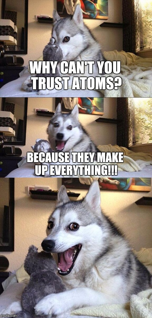 Bad Pun Dog Meme | WHY CAN'T YOU TRUST ATOMS? BECAUSE THEY MAKE UP EVERYTHING!!! | image tagged in memes,bad pun dog | made w/ Imgflip meme maker