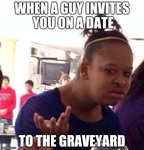 Black Girl Wat Meme | WHEN A GUY INVITES YOU ON A DATE TO THE GRAVEYARD | image tagged in memes,black girl wat | made w/ Imgflip meme maker
