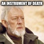Obi wan | AN INSTRUMENT OF DEATH | image tagged in obi wan | made w/ Imgflip meme maker