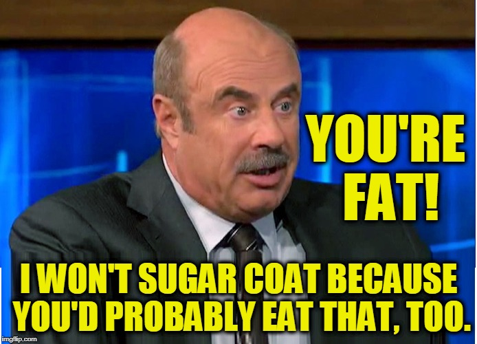 The Dr. Phil Show on Obesity | I WON'T SUGAR COAT BECAUSE YOU'D PROBABLY EAT THAT, TOO. YOU'RE FAT! | image tagged in vince vance,obesity,dr phil,own,how to get rich by exploiting others,food memes | made w/ Imgflip meme maker